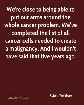 We're close to being able to put our arms around the whole cancer problem. We've completed the list of all cancer cells needed to create a malignancy. And I wouldn't have said that five years ago.