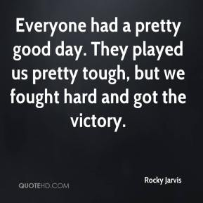 Rocky Jarvis  - Everyone had a pretty good day. They played us pretty tough, but we fought hard and got the victory.