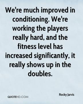 Rocky Jarvis  - We're much improved in conditioning. We're working the players really hard, and the fitness level has increased significantly, it really shows up in the doubles.