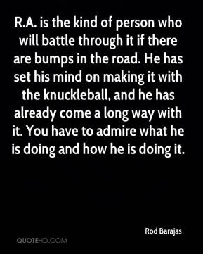 Rod Barajas  - R.A. is the kind of person who will battle through it if there are bumps in the road. He has set his mind on making it with the knuckleball, and he has already come a long way with it. You have to admire what he is doing and how he is doing it.