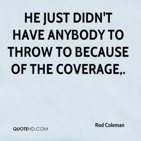 Rod Coleman  - He just didn't have anybody to throw to because of the coverage.