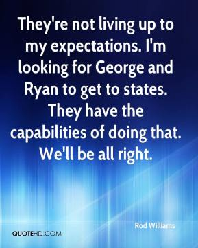 Rod Williams  - They're not living up to my expectations. I'm looking for George and Ryan to get to states. They have the capabilities of doing that. We'll be all right.