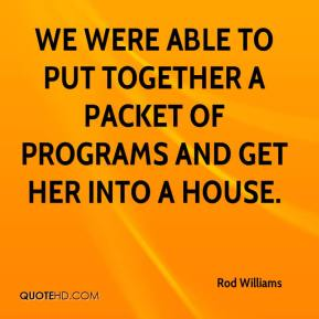 Rod Williams  - We were able to put together a packet of programs and get her into a house.
