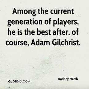 Rodney Marsh  - Among the current generation of players, he is the best after, of course, Adam Gilchrist.