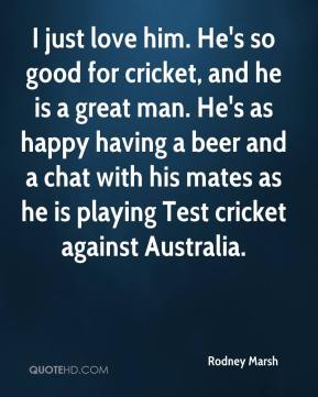 Rodney Marsh  - I just love him. He's so good for cricket, and he is a great man. He's as happy having a beer and a chat with his mates as he is playing Test cricket against Australia.