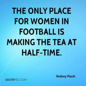 Rodney Marsh  - The only place for women in football is making the tea at half-time.