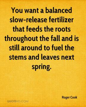 Roger Cook  - You want a balanced slow-release fertilizer that feeds the roots throughout the fall and is still around to fuel the stems and leaves next spring.