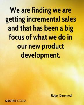 Roger Deromedi  - We are finding we are getting incremental sales and that has been a big focus of what we do in our new product development.