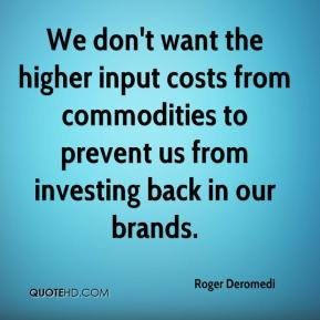 Roger Deromedi  - We don't want the higher input costs from commodities to prevent us from investing back in our brands.