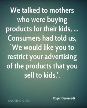 We talked to mothers who were buying products for their kids, ... Consumers had told us, `We would like you to restrict your advertising of the products that you sell to kids.'.