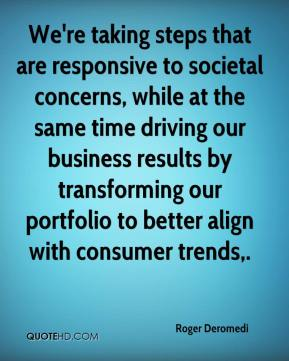 Roger Deromedi  - We're taking steps that are responsive to societal concerns, while at the same time driving our business results by transforming our portfolio to better align with consumer trends.