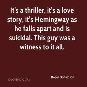 Roger Donaldson  - It's a thriller, it's a love story, it's Hemingway as he falls apart and is suicidal. This guy was a witness to it all.