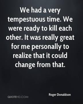 Roger Donaldson  - We had a very tempestuous time. We were ready to kill each other. It was really great for me personally to realize that it could change from that.