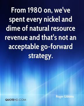 Roger Gibbins  - From 1980 on, we've spent every nickel and dime of natural resource revenue and that's not an acceptable go-forward strategy.