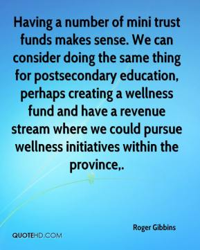 Roger Gibbins  - Having a number of mini trust funds makes sense. We can consider doing the same thing for postsecondary education, perhaps creating a wellness fund and have a revenue stream where we could pursue wellness initiatives within the province.