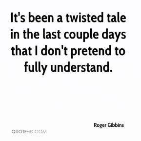 Roger Gibbins  - It's been a twisted tale in the last couple days that I don't pretend to fully understand.