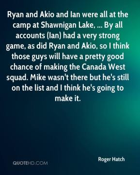 Roger Hatch  - Ryan and Akio and Ian were all at the camp at Shawnigan Lake, ... By all accounts (Ian) had a very strong game, as did Ryan and Akio, so I think those guys will have a pretty good chance of making the Canada West squad. Mike wasn't there but he's still on the list and I think he's going to make it.