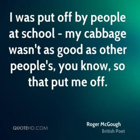 Roger McGough - I was put off by people at school - my cabbage wasn't as good as other people's, you know, so that put me off.