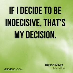 If I decide to be indecisive, that's my decision.