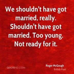 Roger McGough - We shouldn't have got married, really. Shouldn't have got married. Too young. Not ready for it.
