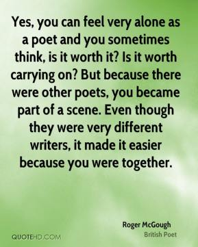 Yes, you can feel very alone as a poet and you sometimes think, is it worth it? Is it worth carrying on? But because there were other poets, you became part of a scene. Even though they were very different writers, it made it easier because you were together.