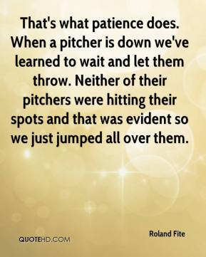 Roland Fite  - That's what patience does. When a pitcher is down we've learned to wait and let them throw. Neither of their pitchers were hitting their spots and that was evident so we just jumped all over them.