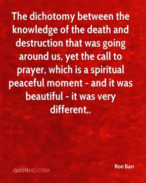 Ron Barr  - The dichotomy between the knowledge of the death and destruction that was going around us, yet the call to prayer, which is a spiritual peaceful moment - and it was beautiful - it was very different.