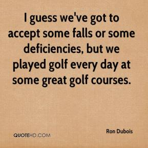 Ron Dubois  - I guess we've got to accept some falls or some deficiencies, but we played golf every day at some great golf courses.