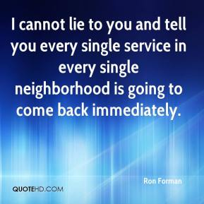 Ron Forman  - I cannot lie to you and tell you every single service in every single neighborhood is going to come back immediately.