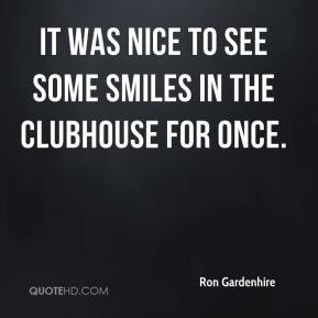 Ron Gardenhire  - It was nice to see some smiles in the clubhouse for once.