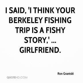I said, 'I think your Berkeley fishing trip is a fishy story,' ... girlfriend.