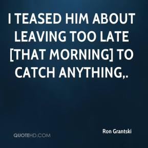 Ron Grantski  - I teased him about leaving too late [that morning] to catch anything.