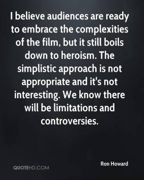 I believe audiences are ready to embrace the complexities of the film, but it still boils down to heroism. The simplistic approach is not appropriate and it's not interesting. We know there will be limitations and controversies.