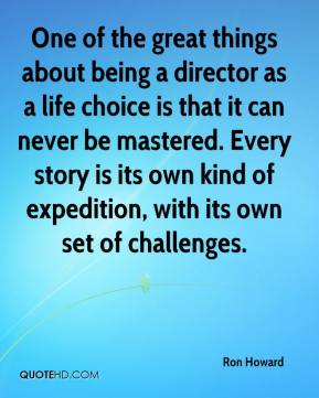 One of the great things about being a director as a life choice is that it can never be mastered. Every story is its own kind of expedition, with its own set of challenges.