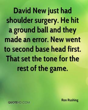 Ron Rushing  - David New just had shoulder surgery. He hit a ground ball and they made an error. New went to second base head first. That set the tone for the rest of the game.
