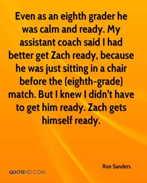 Even as an eighth grader he was calm and ready. My assistant coach said I had better get Zach ready, because he was just sitting in a chair before the (eighth-grade) match. But I knew I didn't have to get him ready. Zach gets himself ready.