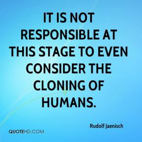Rudolf Jaenisch  - It is not responsible at this stage to even consider the cloning of humans.