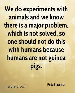 Rudolf Jaenisch  - We do experiments with animals and we know there is a major problem, which is not solved, so one should not do this with humans because humans are not guinea pigs.