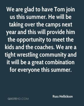 Russ Hellickson  - We are glad to have Tom join us this summer. He will be taking over the camps next year and this will provide him the opportunity to meet the kids and the coaches. We are a tight wrestling community and it will be a great combination for everyone this summer.