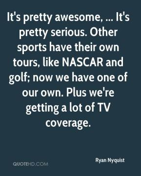 Ryan Nyquist  - It's pretty awesome, ... It's pretty serious. Other sports have their own tours, like NASCAR and golf; now we have one of our own. Plus we're getting a lot of TV coverage.