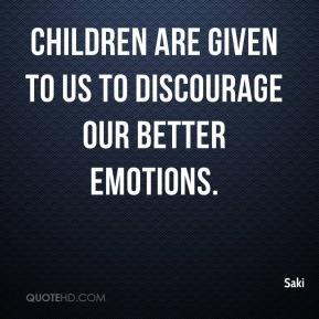 Saki  - Children are given to us to discourage our better emotions.