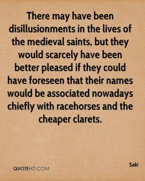 Saki  - There may have been disillusionments in the lives of the medieval saints, but they would scarcely have been better pleased if they could have foreseen that their names would be associated nowadays chiefly with racehorses and the cheaper clarets.