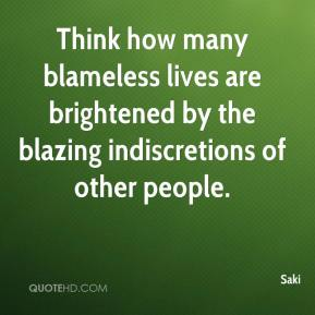 Saki  - Think how many blameless lives are brightened by the blazing indiscretions of other people.
