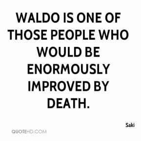 Saki  - Waldo is one of those people who would be enormously improved by death.