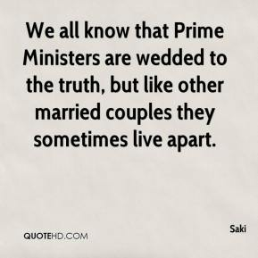 Saki  - We all know that Prime Ministers are wedded to the truth, but like other married couples they sometimes live apart.