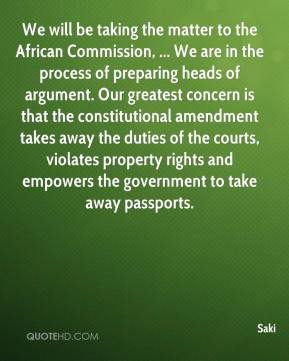 Saki  - We will be taking the matter to the African Commission, ... We are in the process of preparing heads of argument. Our greatest concern is that the constitutional amendment takes away the duties of the courts, violates property rights and empowers the government to take away passports.
