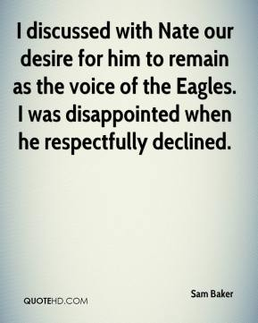 I discussed with Nate our desire for him to remain as the voice of the Eagles. I was disappointed when he respectfully declined.