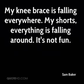 Sam Baker  - My knee brace is falling everywhere. My shorts, everything is falling around. It's not fun.