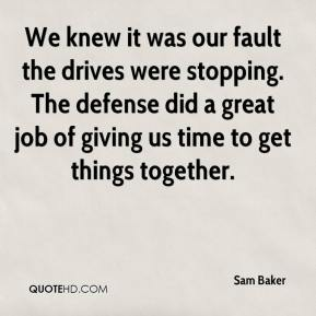 We knew it was our fault the drives were stopping. The defense did a great job of giving us time to get things together.