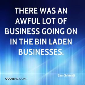Sam Schmidt  - There was an awful lot of business going on in the bin Laden businesses.